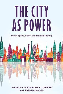 The City as Power: Urban Space, Place, and National Identity by Alexander C. Diener