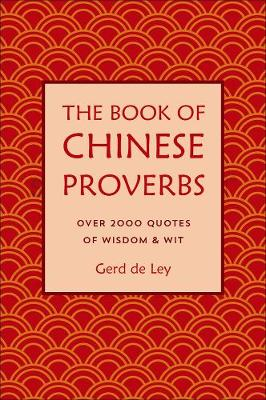 The Book Of Chinese Proverbs: A Collection of Timeless Wisdom, Wit, Sayings & Advice by Gerd De Ley