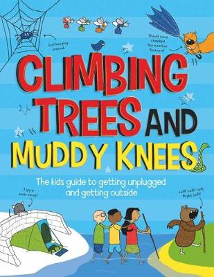 Climbing Trees and Muddy Knees: The kids guide to getting unplugged and getting outside by John Farndon