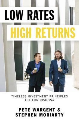 Low Rates High Returns: Timeless Investment Principles the Low Risk Way by Pete Wargent and Stephen Moriarty