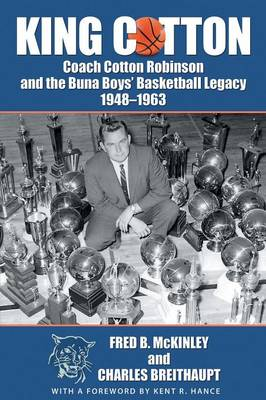 King Cotton: Coach Cotton Robinson and the Buna Boys' Basketball Legacy 1948-1963 by Fred B McKinley