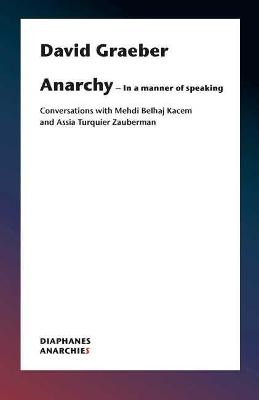 Anarchy-In a Manner of Speaking - Conversations with Mehdi Belhaj Kacem, Nika Dubrovsky, and Assia Turquier-Zauberman by David Graeber