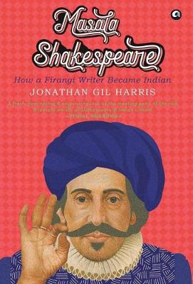 MASALA SHAKESPEARE: HOW A FIRANGI WRITER BECAME INDIAN by Jonathan Gil Harris