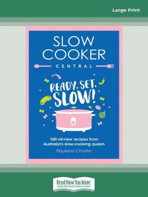 Slow Cooker Central: Ready, Set ,Slow!: 160 all-new recipes from Australia's slow-cooking queen by Paulene Christie
