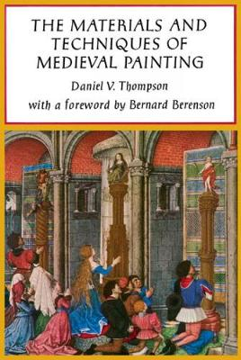 The Materials and Techniques of Medieval Painting by Daniel V. Thompson