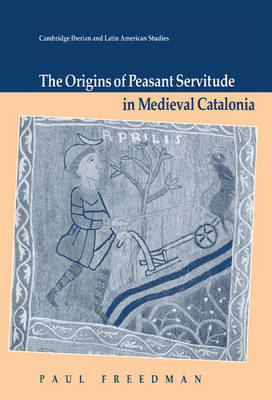 The Origins of Peasant Servitude in Medieval Catalonia by Paul Freedman