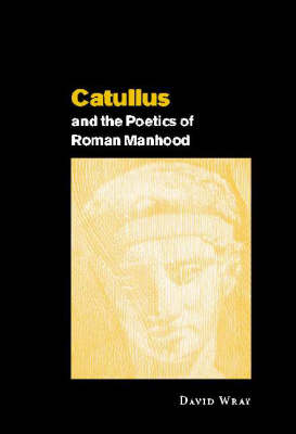 Catullus and the Poetics of Roman Manhood by David Wray