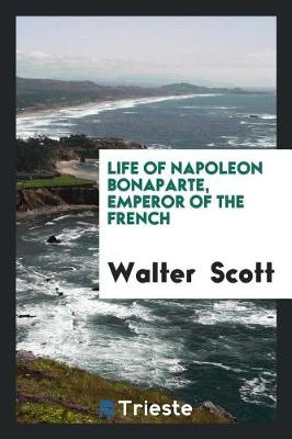 Life of Napoleon Bonaparte, Emperor of the French by Sir Walter Scott