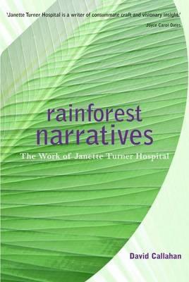 RainForest Narratives: The Work of Janette Turner Hospital by David Callahan