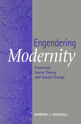 Engendering Modernity: Feminism, Social Theory and Social Change by Barbara L. Marshall