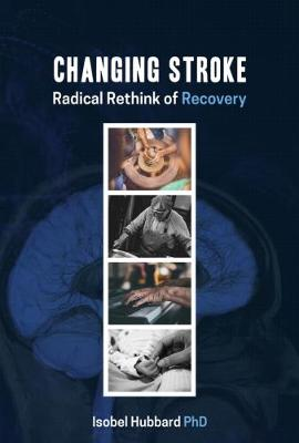 Changing Stroke: Radical Rethink of Recovery by Isobel Hubbard