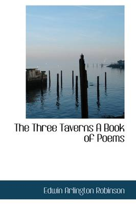 The Three Taverns a Book of Poems by Edwin Arlington Robinson