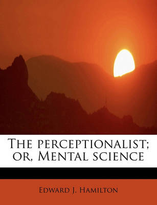 The Perceptionalist; Or, Mental Science by Edward J Hamilton