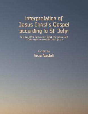 Interpretation of Jesus Christ's Gospel According to St. John: Text Translated from Ancient Greek and Commented on from a Spiritual-Scientific Point of View by Enzo Nastati