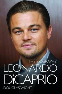 Leonardo Di Caprio - The Biography by Douglas Wight