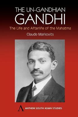 Un-Gandhian Gandhi by Claude Markovits