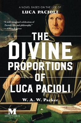 The Divine Proportions of Luca Pacioli: A Novel Based on the Life of Luca Pacioli by W a W Parker