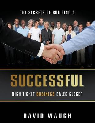 The Secrets Of Building A Successful High Ticket Business Sales Closer by David Waugh
