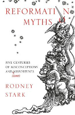 Reformation Myths: Five Centuries of Misconceptions and (Some) Misfortunes by Rodney Stark