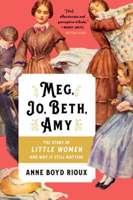 Meg, Jo, Beth, Amy: The Story of Little Women and Why It Still Matters by Anne Boyd Rioux