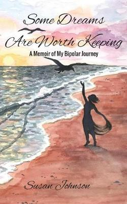 Some Dreams Are Worth Keeping: A Memoir of My Bipolar Journey by Susan Johnson