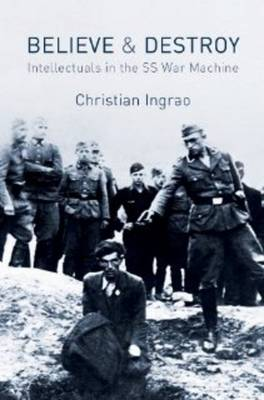 Believe and Destroy - the Intellectuals in the SS War Machine by Christian Ingrao