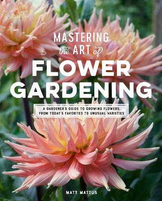 Mastering the Art of Flower Gardening: A Gardener's Guide to Growing Flowers, from Today's Favorites to Unusual Varieties by Matt Mattus
