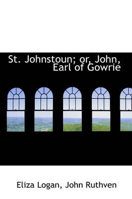 St. Johnstoun; Or, John, Earl of Gowrie by Eliza Logan