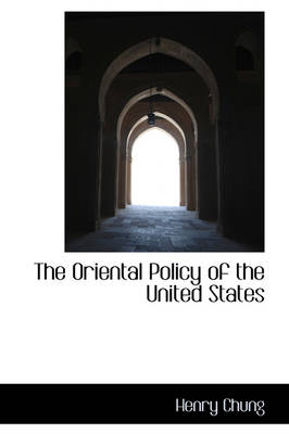 The Oriental Policy of the United States by Henry Chung