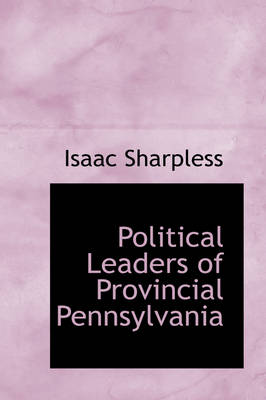 Political Leaders of Provincial Pennsylvania by Isaac Sharpless