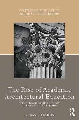 The Rise of Academic Architectural Education: The origins and enduring influence of the Academie d'Architecture book
