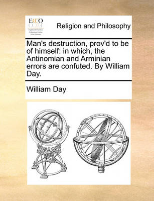 Man's Destruction, Prov'd to Be of Himself: In Which, the Antinomian and Arminian Errors Are Confuted. by William Day. book