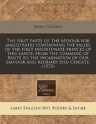 The First Parte of the Mirour for Magistrates Contayning the Falles of the First Infortunate Princes of This Lande: From the Comming of Brute to the Incarnation of Our Sauiour and Redemer Iesu Christe. (1575) by John Higgins