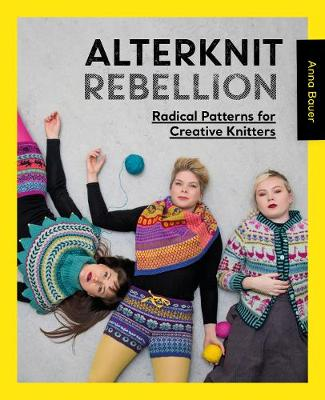 Alterknit Rebellion: Radical patterns for creative knitters by Anna Bauer