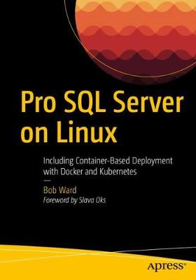 Pro SQL Server on Linux: Including Container-Based Deployment with Docker and Kubernetes by Bob Ward