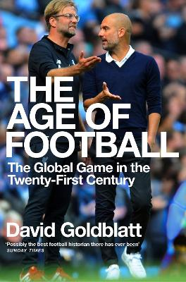 The Age of Football: The Global Game in the Twenty-first Century by David Goldblatt