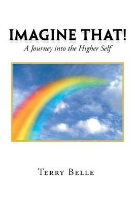 Imagine That!: A Journey Into the Higher Self by Terry Belle