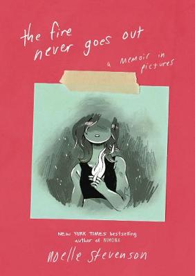 The Fire Never Goes Out: A Memoir in Pictures by Noelle Stevenson