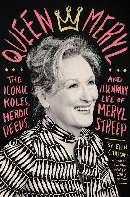 Queen Meryl: The Iconic Roles, Heroic Deeds, and Legendary Life of Meryl Streep book