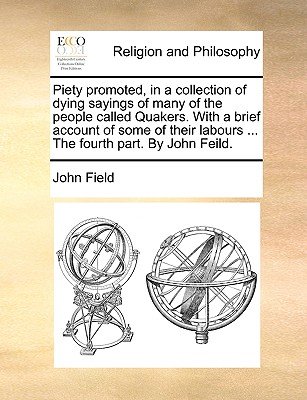 Piety Promoted, in a Collection of Dying Sayings of Many of the People Called Quakers. with a Brief Account of Some of Their Labours ... the Fourth Part. by John Feild by John Field