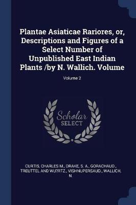 Plantae Asiaticae Rariores, Or, Descriptions and Figures of a Select Number of Unpublished East Indian Plants /By N. Wallich. Volume; Volume 2 by Curtis Charles M