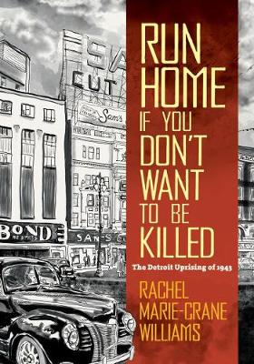 Run Home If You Don't Want to Be Killed: The Detroit Uprising of 1943 by Rachel Williams
