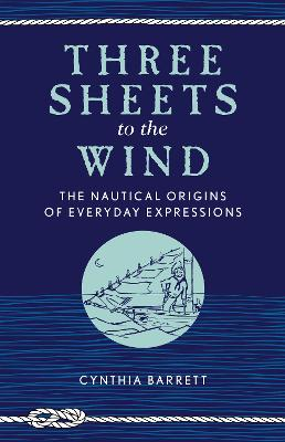 Three Sheets to the Wind: The Nautical Origins of Everyday Expressions by Cynthia Barrett