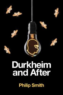 Durkheim and After: The Durkheimian Tradition, 1893-2020 by Philip Smith