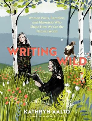 Writing Wild: Women Poets, Ramblers and Mavericks Who Shape How We See the Natural World by Kathryn Aalto