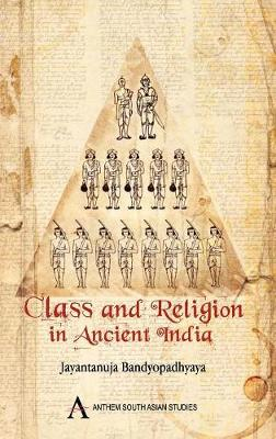 Class and Religion in Ancient India by Jayantanuja Bandyopadhyaya
