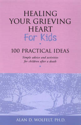 Healing Your Grieving Heart for Kids by Alan D. Wolfelt