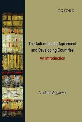 The Anti-dumping Agreement and Developing Countries by Aradhna Aggarwal