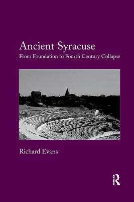 Ancient Syracuse: From Foundation to Fourth Century Collapse by Richard Evans