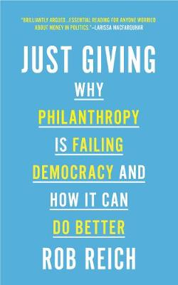 Just Giving: Why Philanthropy Is Failing Democracy and How It Can Do Better by Rob Reich